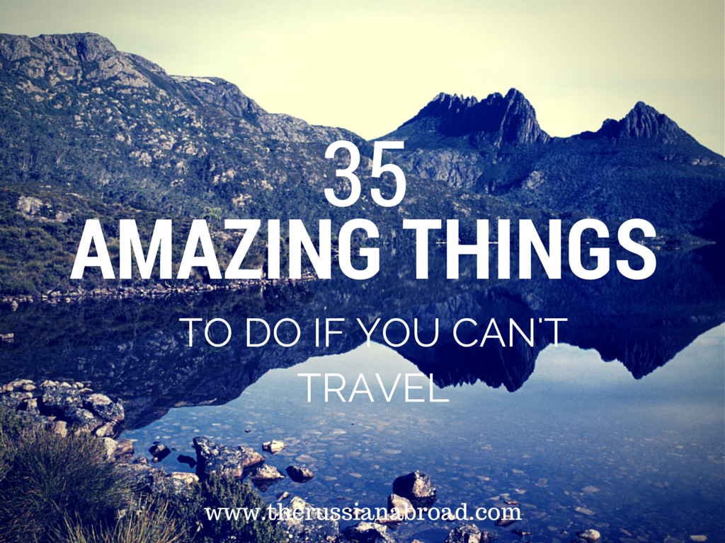 35 Amazing Things To Do When You Can't Travel