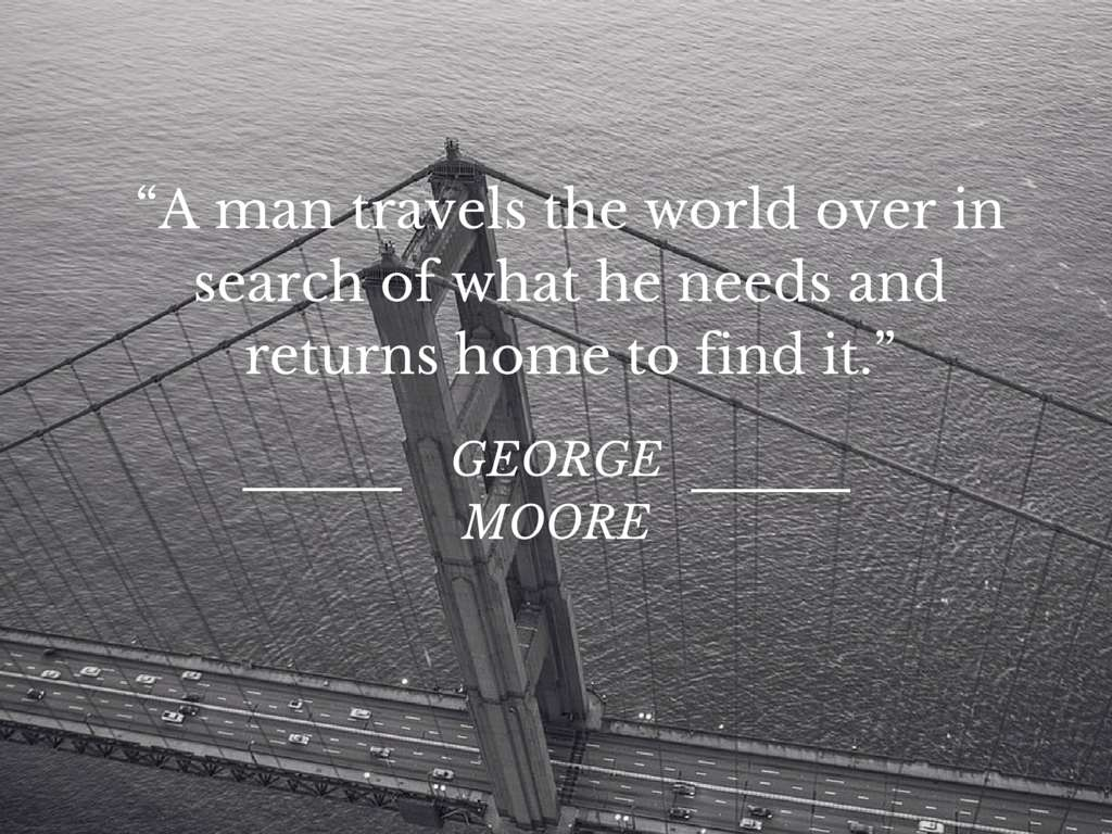 A man travels the world over in search of what he needs and returns home to find it - George Moore