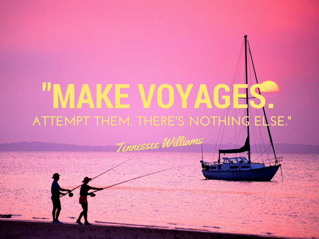 Make voyages. Attempt them. There's nothing else - Tennessee Williams
