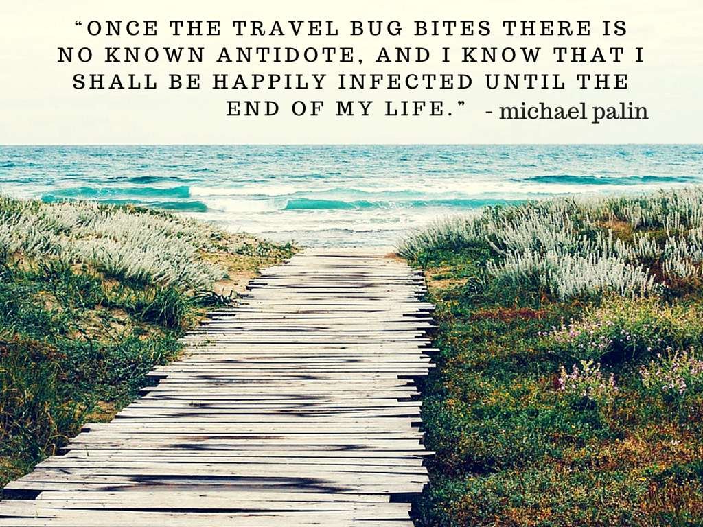 Once the travel bug bites there is no known antidote, and I know that I shall be happily infected until the end of my life - Michael Palin