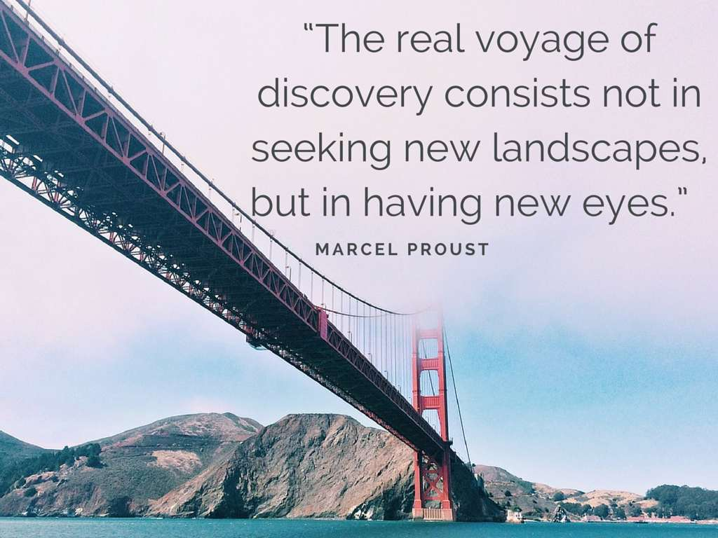 The real voyage of discover consists not in new landscapes, but in having new eyes - Marcel Proust