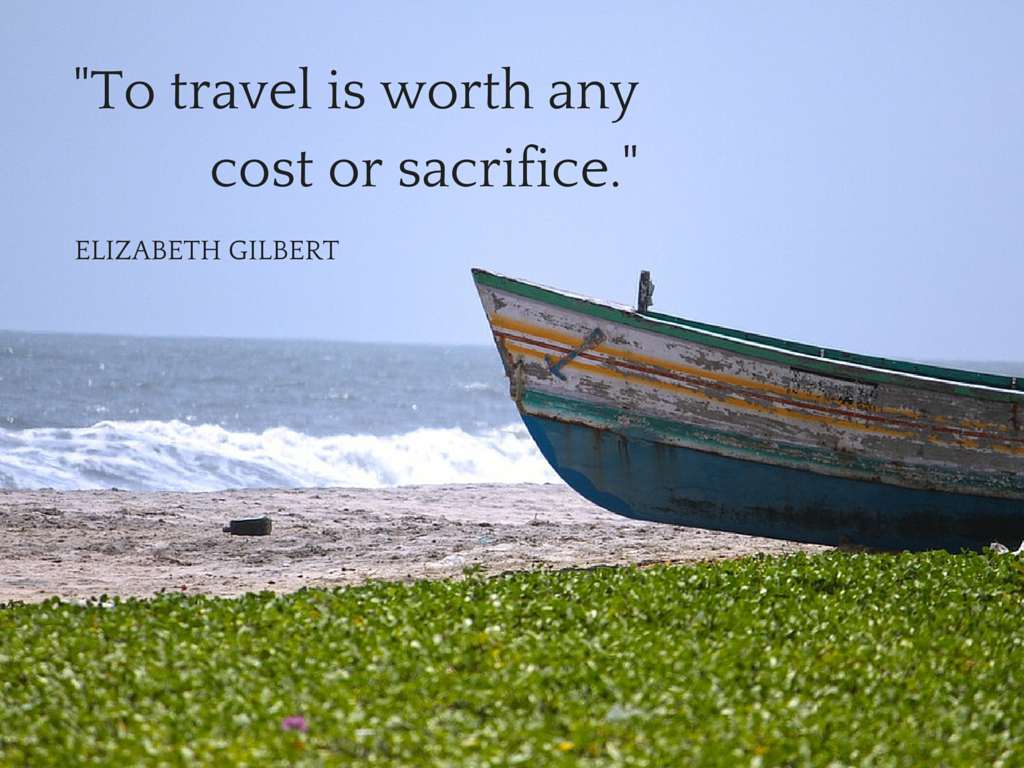 To travel is worth any cost or sacrifice - Elizabeth Gilbert