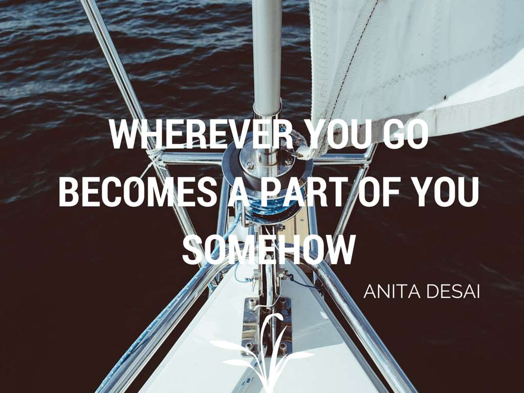 Wherever you go becomes a part of you somehow - Anita Desai